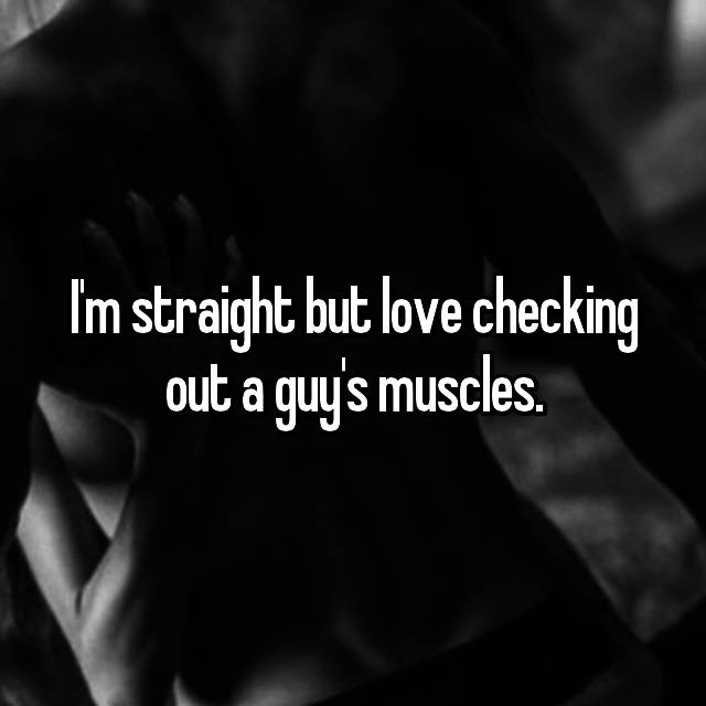 I'm straight but love checking out a guy's muscles.