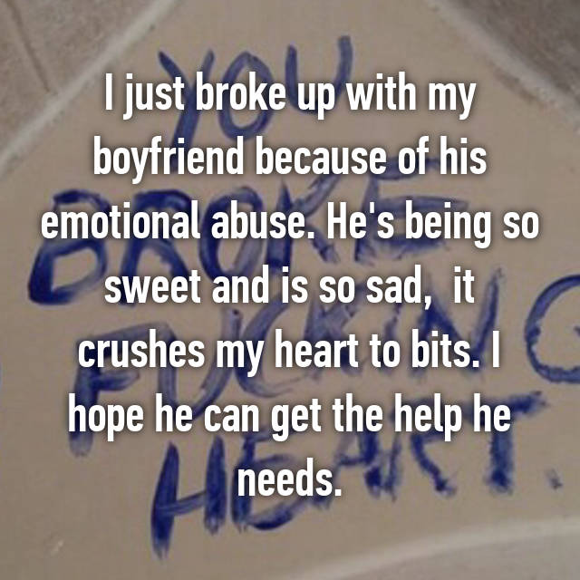 I just broke up with my boyfriend because of his emotional abuse. He's being so sweet and is so sad,  it crushes my heart to bits. I hope he can get the help he needs.