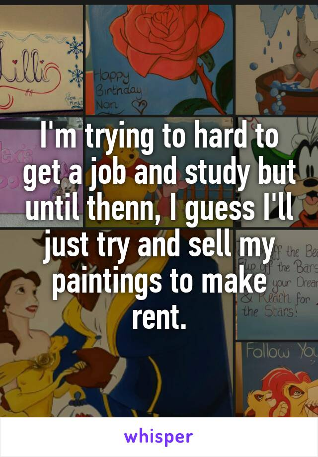 I'm trying to hard to get a job and study but until thenn, I guess I'll just try and sell my paintings to make rent.