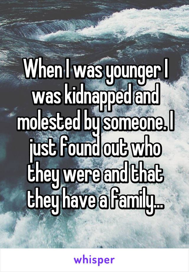 When I was younger I was kidnapped and molested by someone. I just found out who they were and that they have a family...