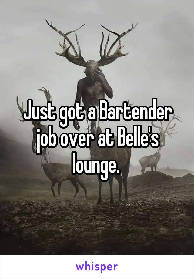 Just got a Bartender job over at Belle's lounge.