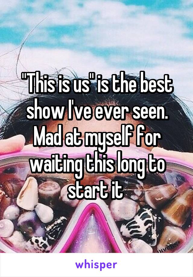 """""""This is us"""" is the best show I've ever seen. Mad at myself for waiting this long to start it"""