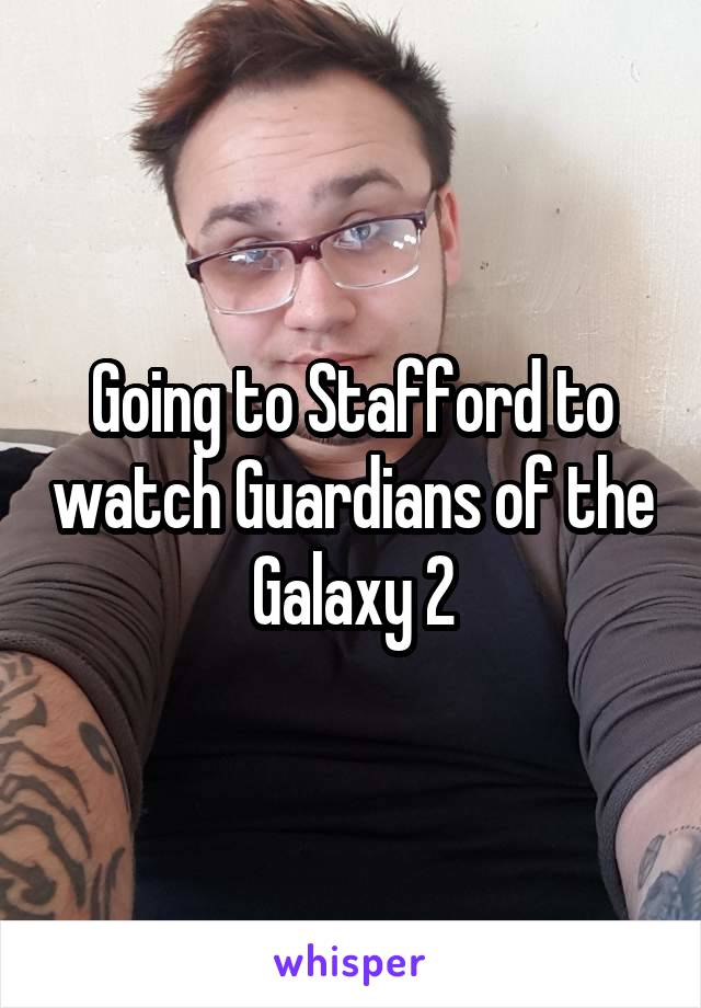 Going to Stafford to watch Guardians of the Galaxy 2