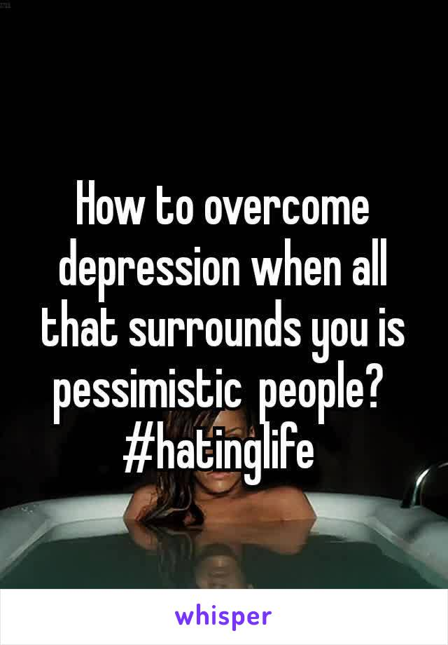 How to overcome depression when all that surrounds you is pessimisticpeople?  #hatinglife