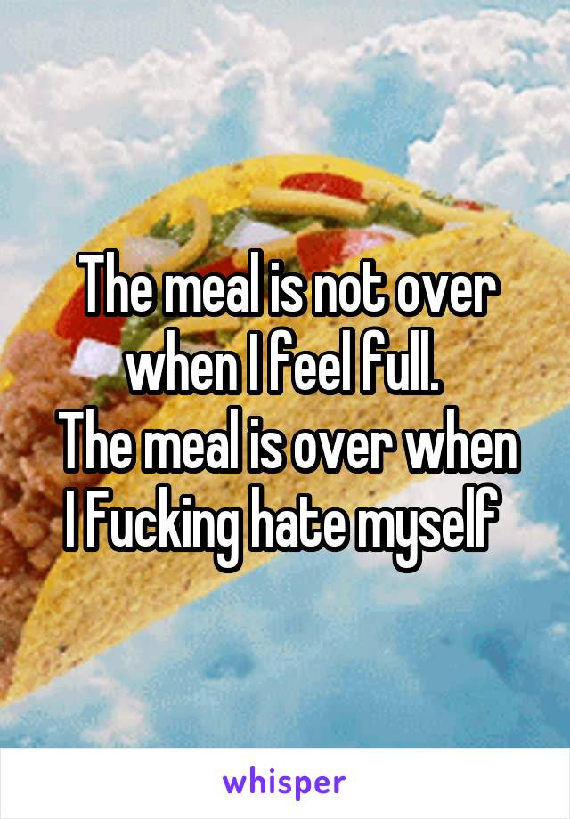 The meal is not over when I feel full.  The meal is over when I Fucking hate myself