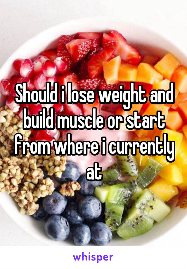 Should i lose weight and build muscle or start from where i currently at