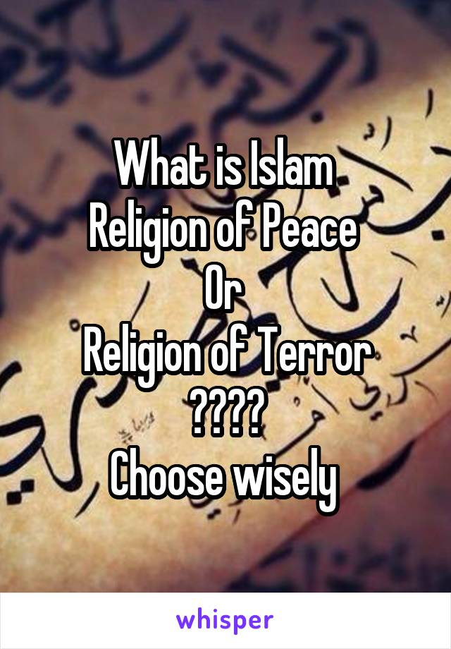 What is Islam  Religion of Peace  Or  Religion of Terror ???? Choose wisely