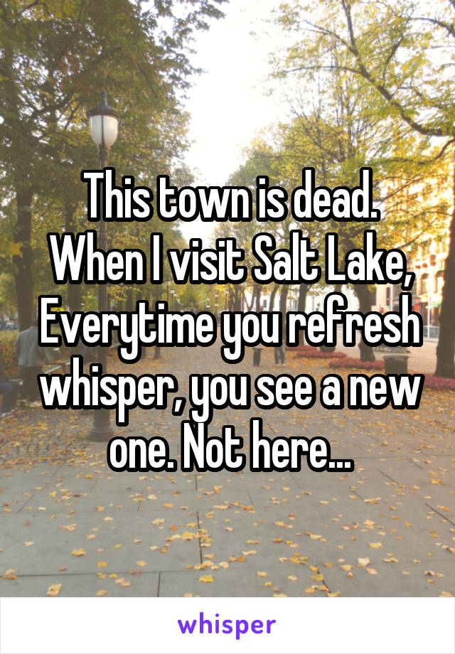 This town is dead. When I visit Salt Lake, Everytime you refresh whisper, you see a new one. Not here...
