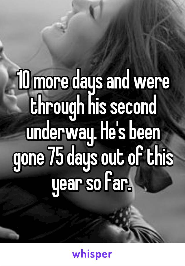 10 more days and were through his second underway. He's been gone 75 days out of this year so far.