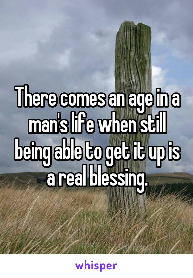 There comes an age in a man's life when still being able to get it up is a real blessing.