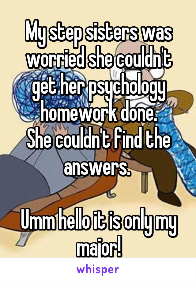 My step sisters was worried she couldn't get her psychology homework done. She couldn't find the answers.   Umm hello it is only my major!