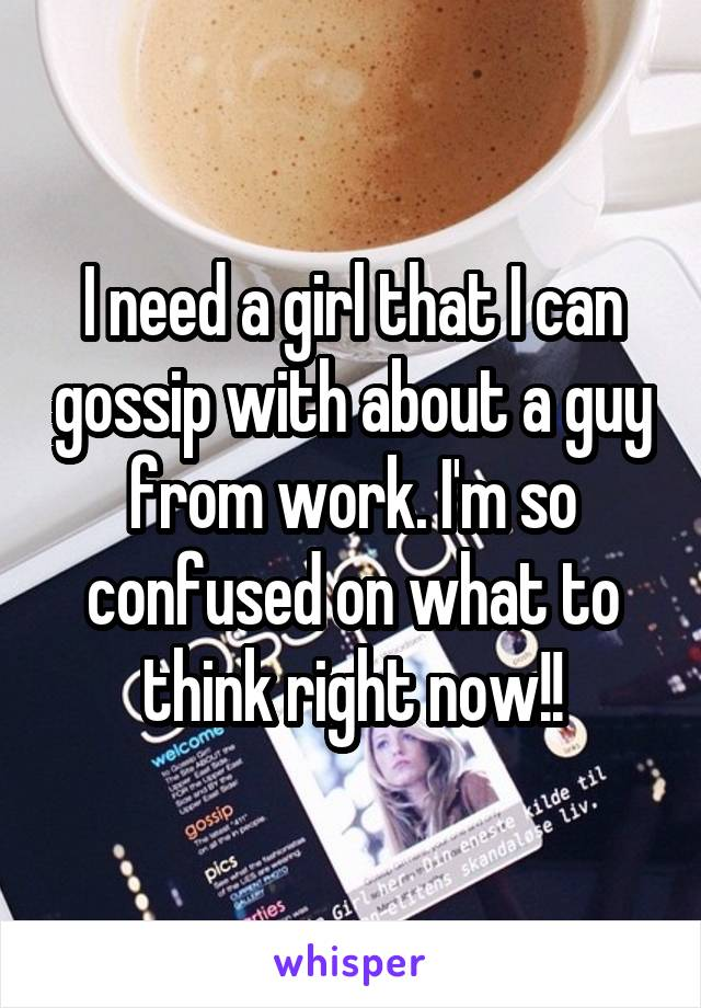 I need a girl that I can gossip with about a guy from work. I'm so confused on what to think right now!!