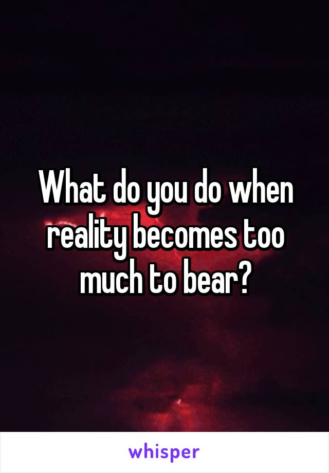 What do you do when reality becomes too much to bear?