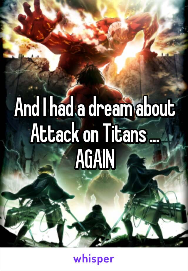 And I had a dream about Attack on Titans ... AGAIN