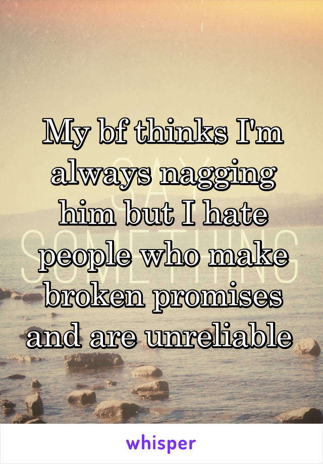 My bf thinks I'm always nagging him but I hate people who make broken promises and are unreliable