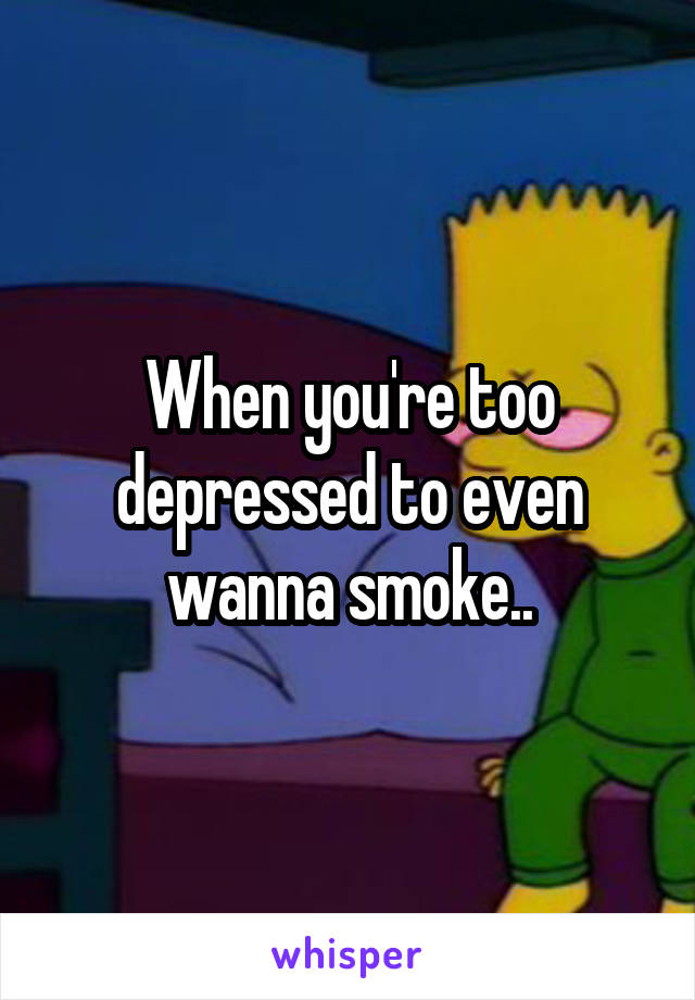 When you're too depressed to even wanna smoke..