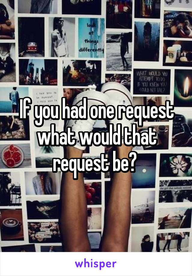 If you had one request what would that request be?