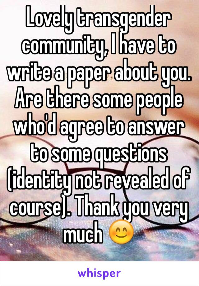 Lovely transgender community, I have to write a paper about you. Are there some people who'd agree to answer to some questions (identity not revealed of course). Thank you very much 😊