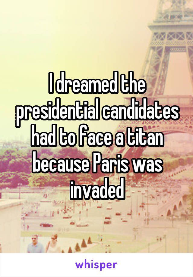 I dreamed the presidential candidates had to face a titan because Paris was invaded