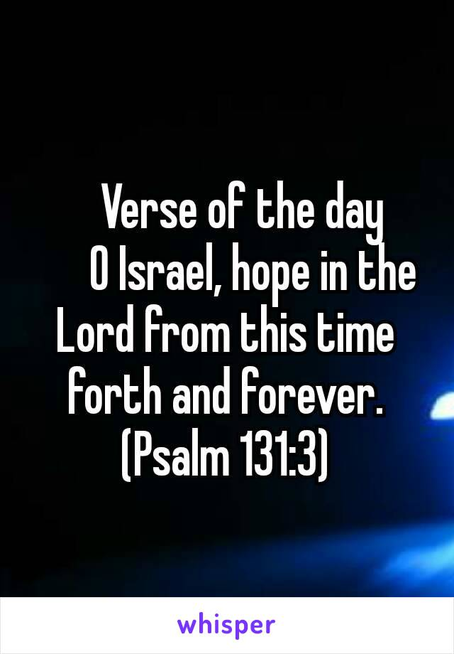📖 Verse of the day       O Israel, hope in the Lord from this time forth and forever. (Psalm 131:3)