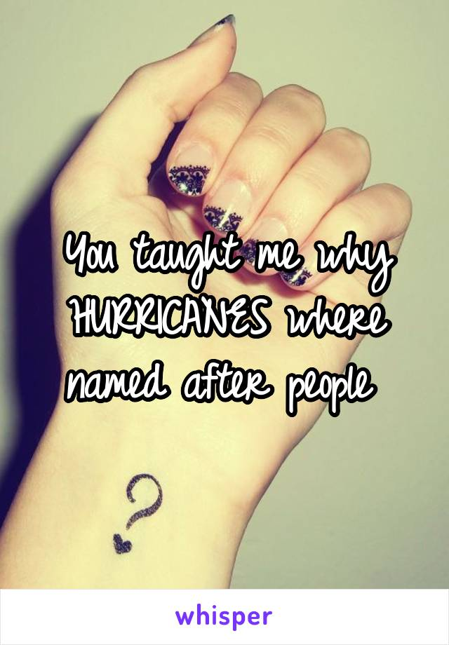 You taught me why HURRICANES where named after people