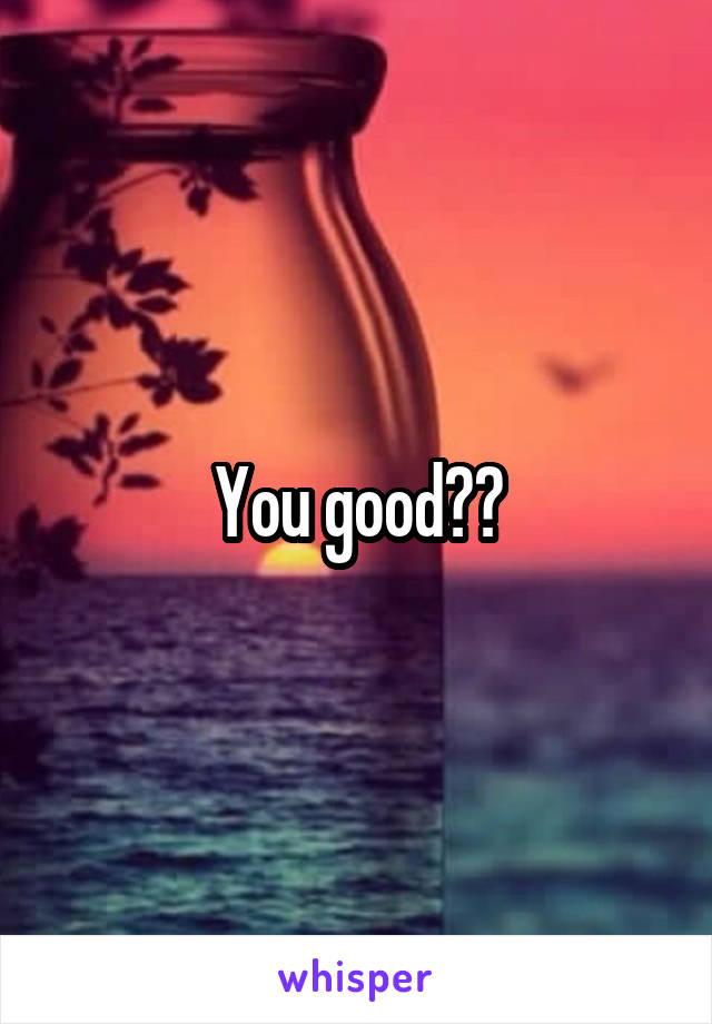 You good??