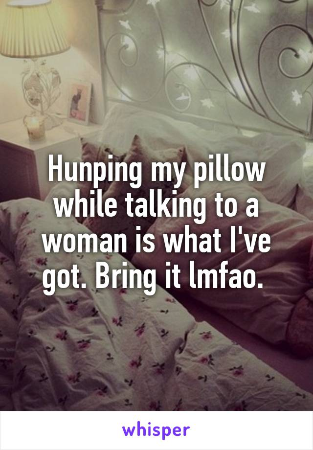 Hunping my pillow while talking to a woman is what I've got. Bring it lmfao.