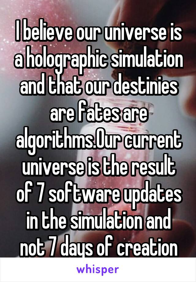 I believe our universe is a holographic simulation and that our destinies are fates are algorithms.Our current universe is the result of 7 software updates in the simulation and not 7 days of creation