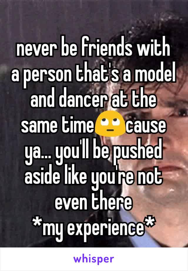 never be friends with  a person that's a model and dancer at the same time🙄cause ya... you'll be pushed aside like you're not even there *my experience*