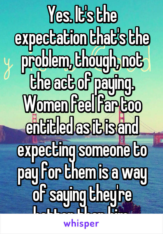 Yes. It's the expectation that's the problem, though, not the act of paying. Women feel far too entitled as it is and expecting someone to pay for them is a way of saying they're better than him.