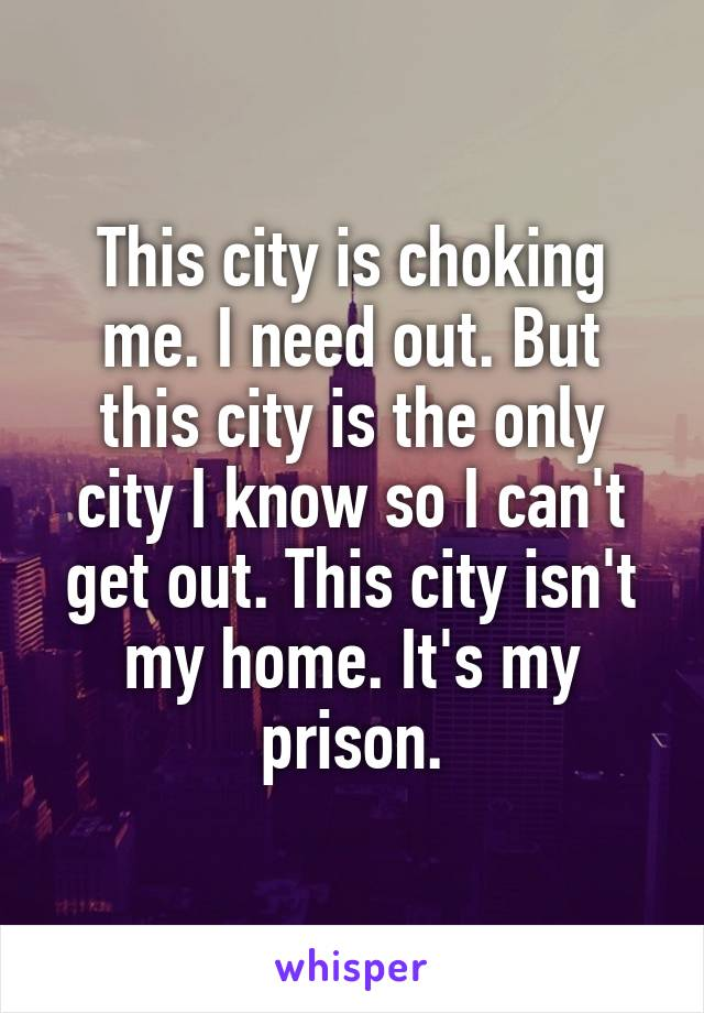This city is choking me. I need out. But this city is the only city I know so I can't get out. This city isn't my home. It's my prison.