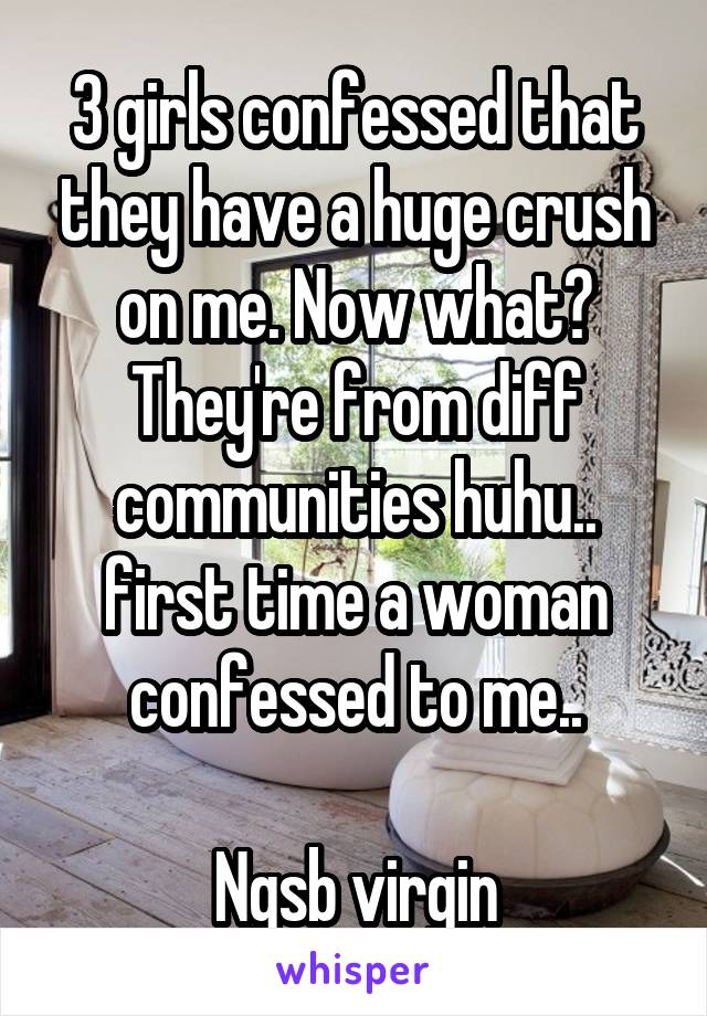 3 girls confessed that they have a huge crush on me. Now what? They're from diff communities huhu.. first time a woman confessed to me..  Ngsb virgin