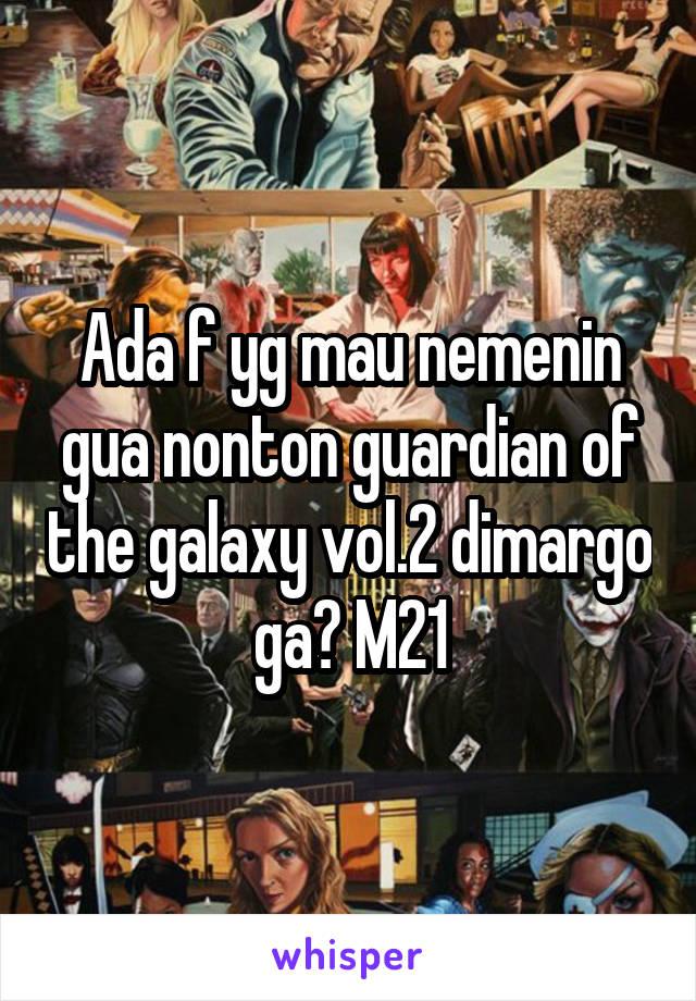 Ada f yg mau nemenin gua nonton guardian of the galaxy vol.2 dimargo ga? M21