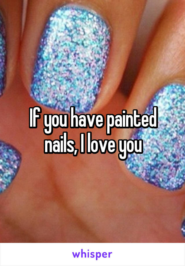 If you have painted nails, I love you