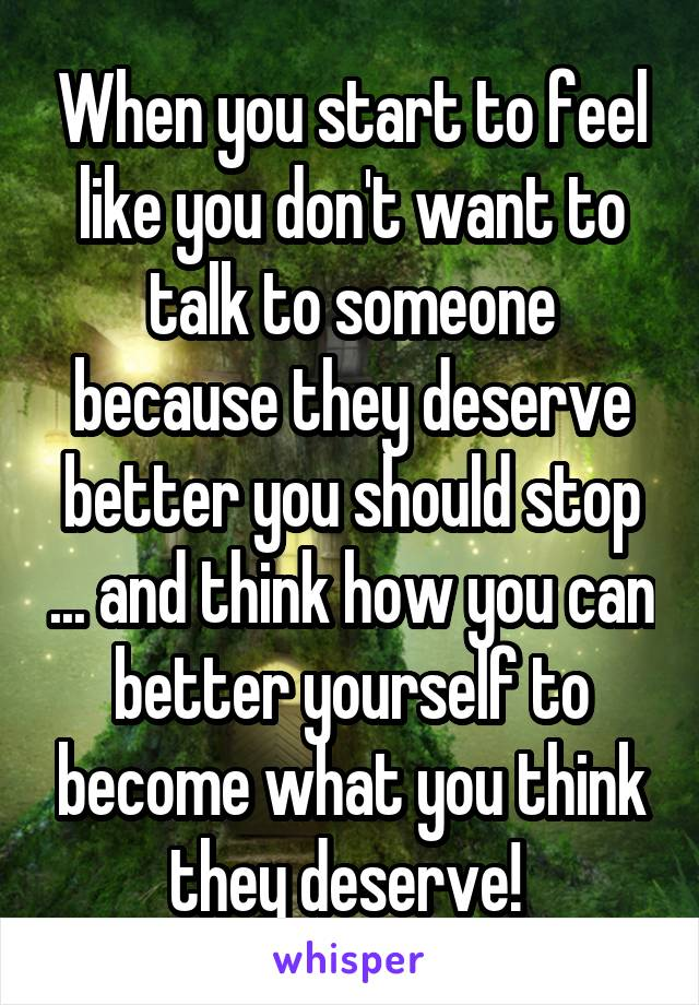 When you start to feel like you don't want to talk to someone because they deserve better you should stop ... and think how you can better yourself to become what you think they deserve!