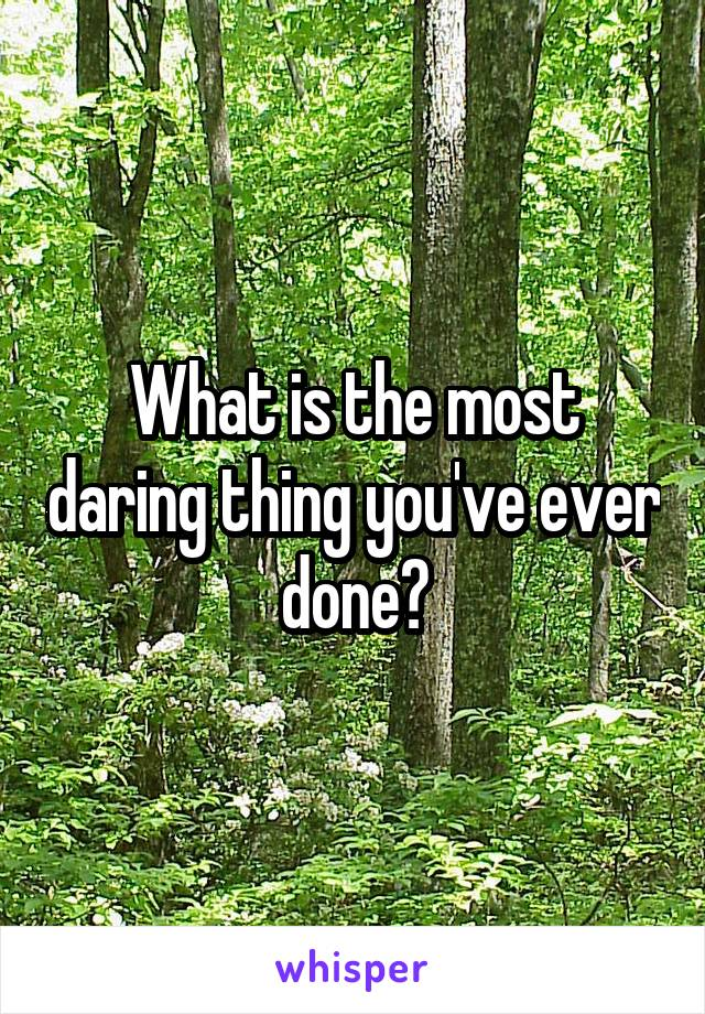 What is the most daring thing you've ever done?