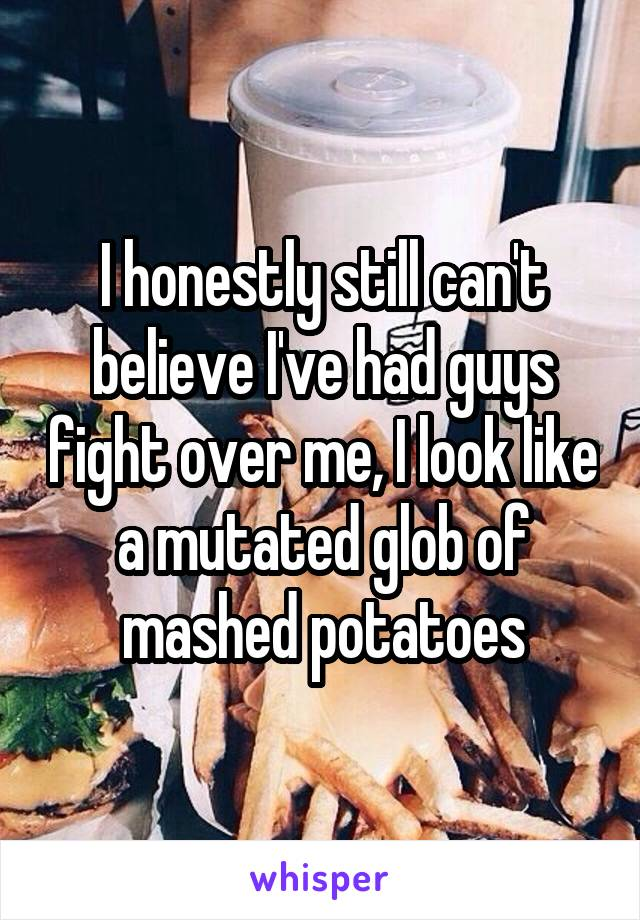 I honestly still can't believe I've had guys fight over me, I look like a mutated glob of mashed potatoes