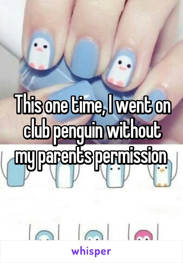 This one time, I went on club penguin without my parents permission