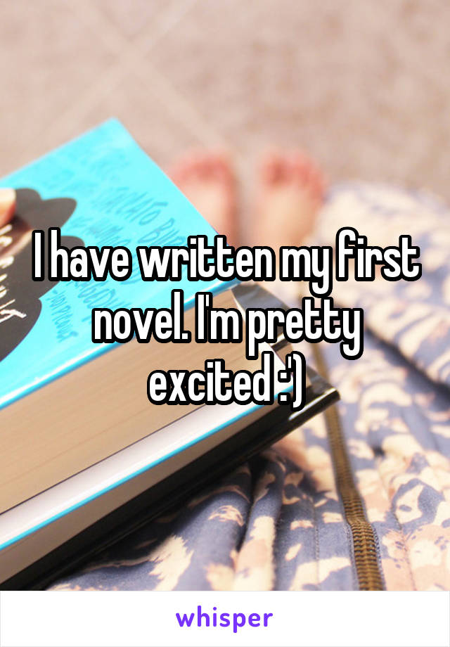I have written my first novel. I'm pretty excited :')