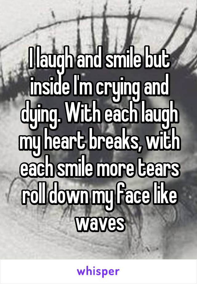 I laugh and smile but inside I'm crying and dying. With each laugh my heart breaks, with each smile more tears roll down my face like waves