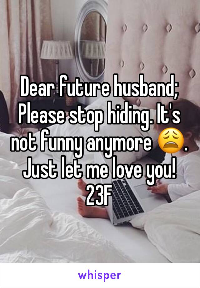 Dear future husband;  Please stop hiding. It's not funny anymore 😩. Just let me love you! 23F