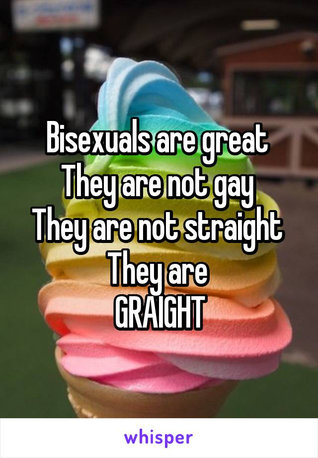 Bisexuals are great  They are not gay  They are not straight  They are  GRAIGHT