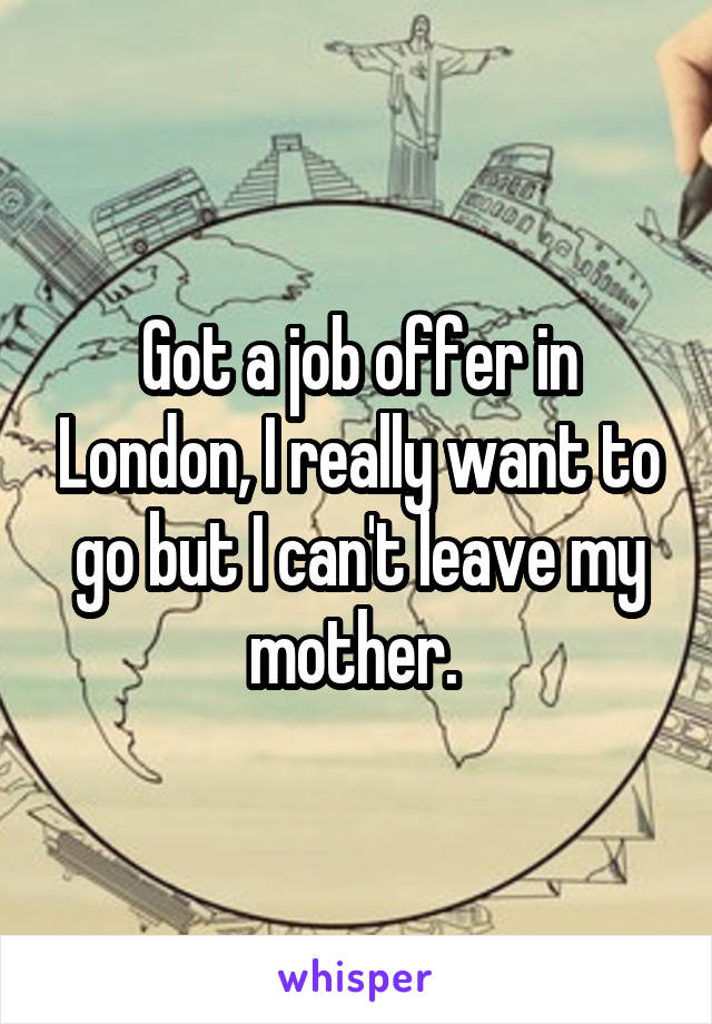 Got a job offer in London, I really want to go but I can't leave my mother.