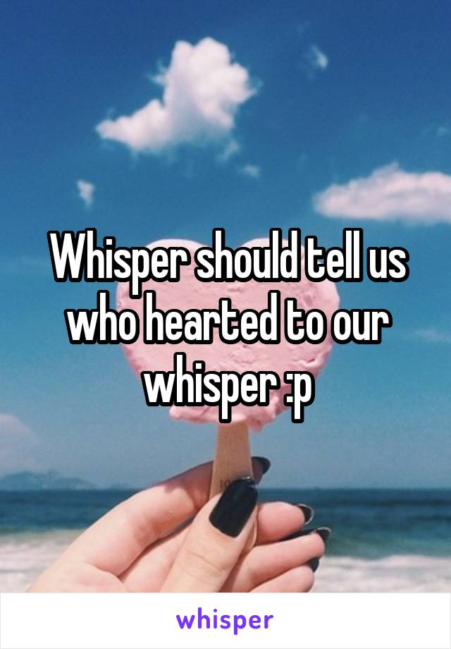 Whisper should tell us who hearted to our whisper :p