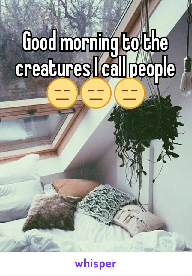 Good morning to the creatures I call people 😑😑😑