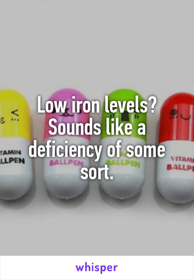 Low iron levels? Sounds like a deficiency of some sort.