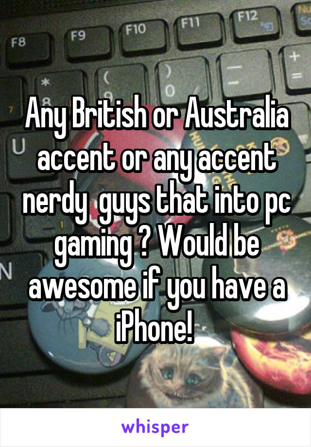 Any British or Australia accent or any accent nerdy  guys that into pc gaming ? Would be awesome if you have a iPhone!