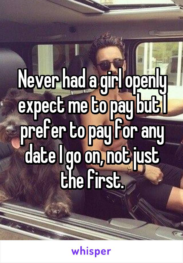 Never had a girl openly expect me to pay but I prefer to pay for any date I go on, not just the first.