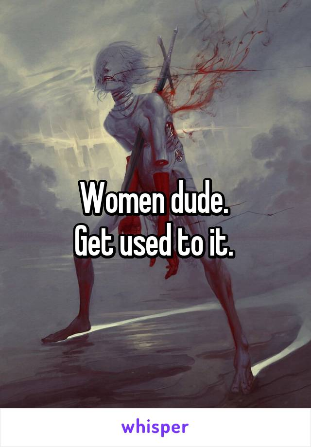 Women dude.  Get used to it.