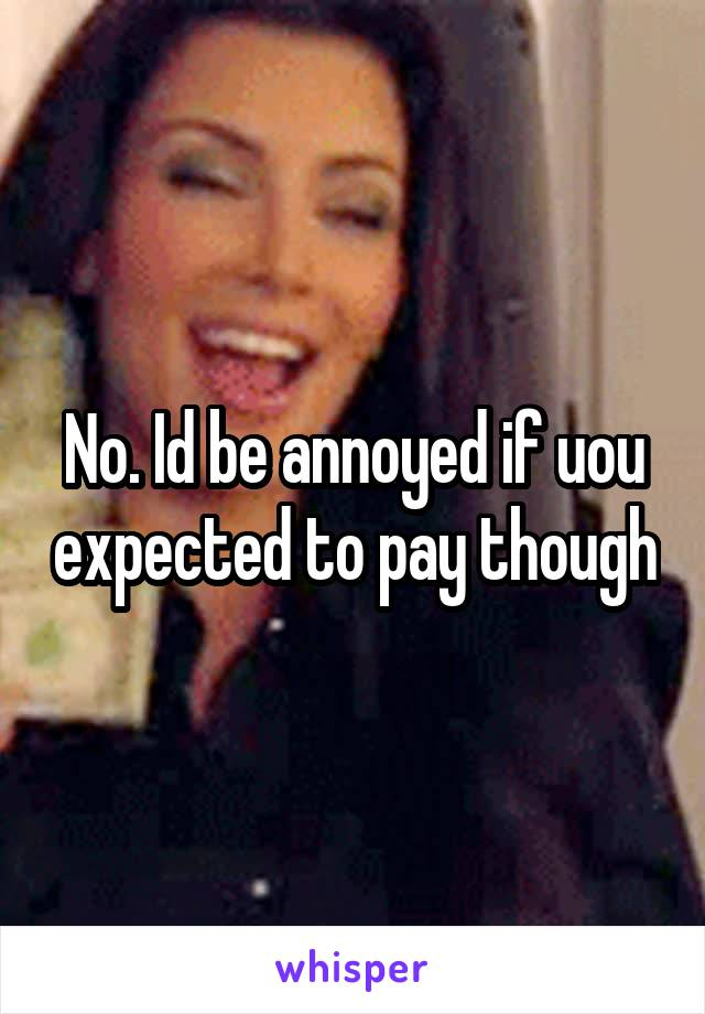 No. Id be annoyed if uou expected to pay though